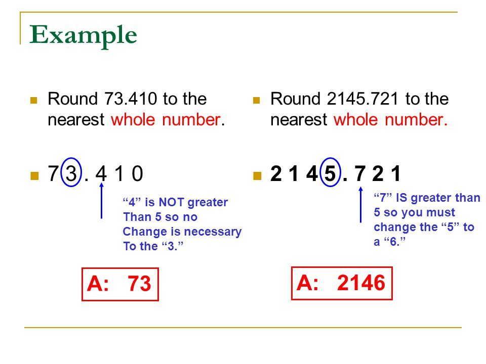 Example Round 73.410 to the nearest whole number. 7 3 . 4 1 0. Round 2145.721 to the nearest whole number.
