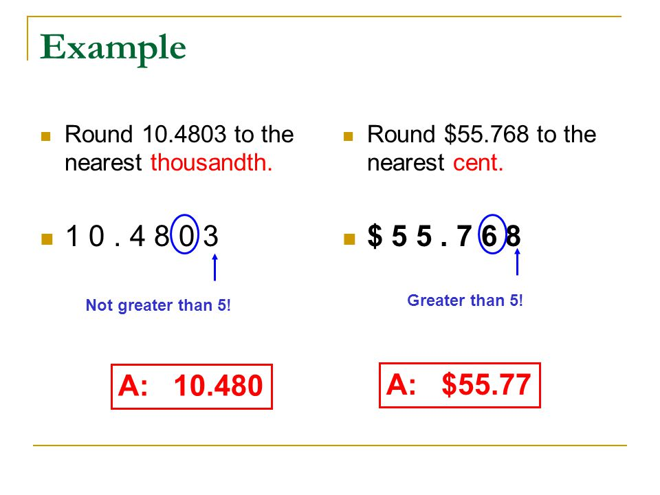 Example Round 10.4803 to the nearest thousandth. 1 0 . 4 8 0 3. Round $55.768 to the nearest cent.