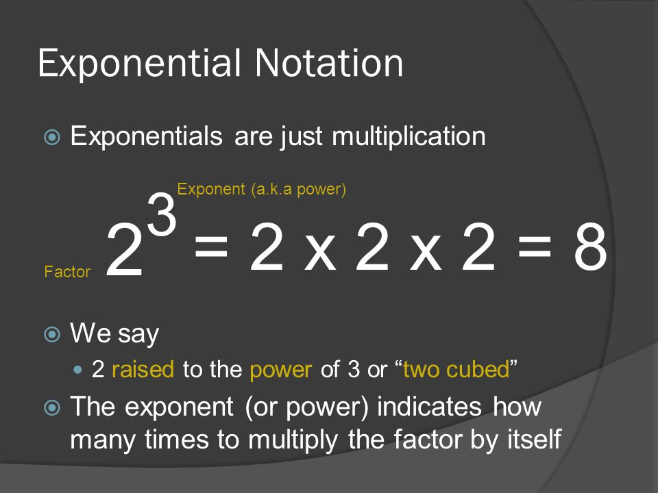 2 = 2 x 2 x 2 = 8 3 Exponential Notation