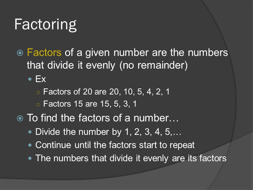 Factoring Factors of a given number are the numbers that divide it evenly (no remainder) Ex. Factors of 20 are 20, 10, 5, 4, 2, 1.