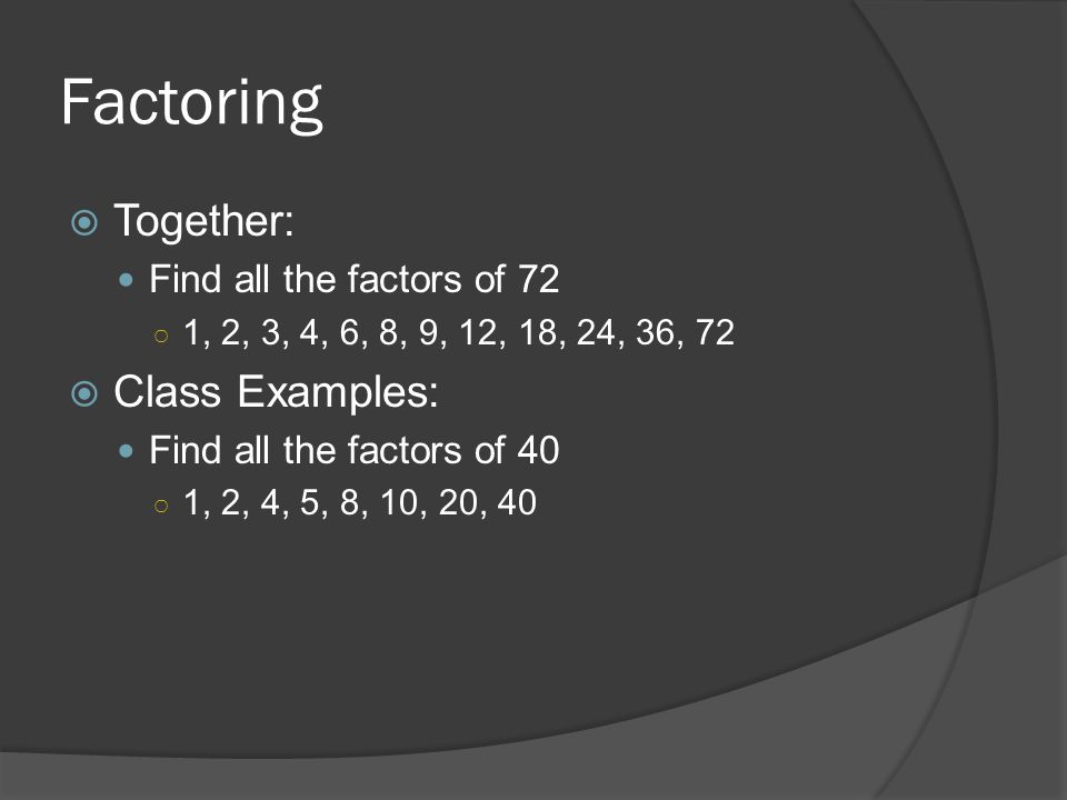 Factoring Together: Class Examples: Find all the factors of 72