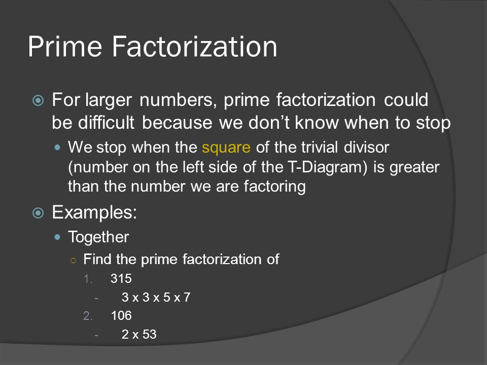 Prime Factorization For larger numbers, prime factorization could be difficult because we don't know when to stop.