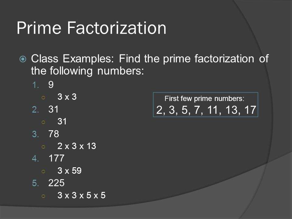 Prime Factorization Class Examples: Find the prime factorization of the following numbers: 9. 3 x 3.