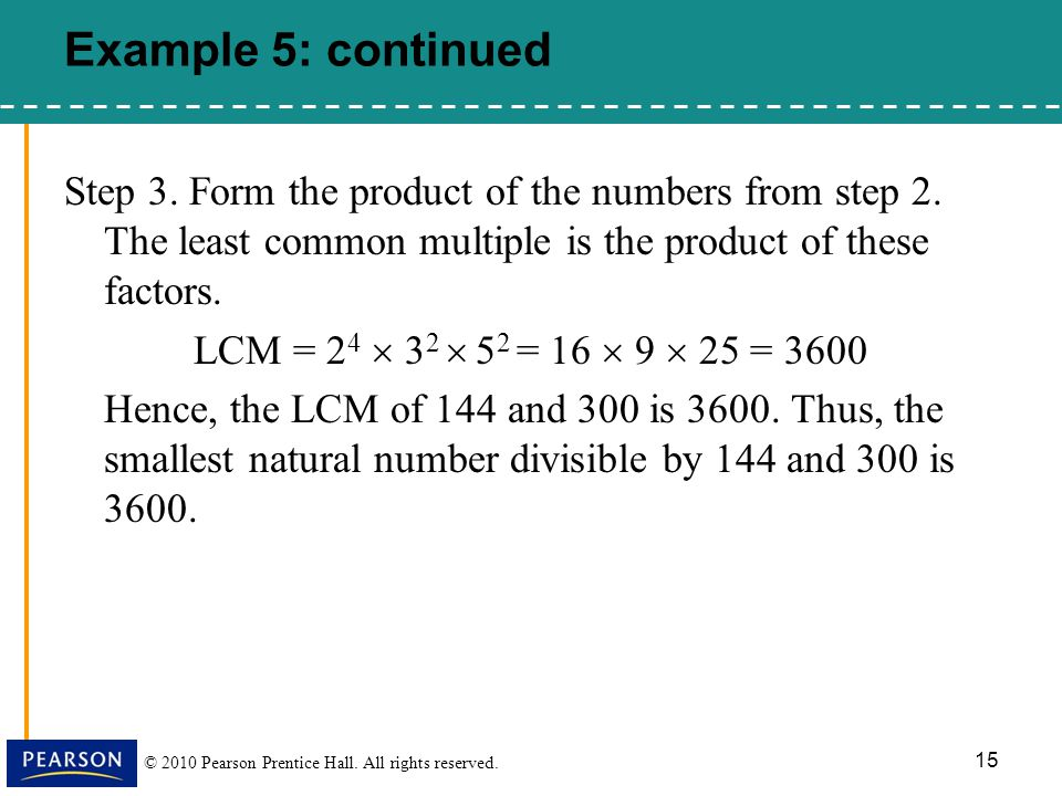 Example 5: continued Step 3. Form the product of the numbers from step 2. The least common multiple is the product of these factors.