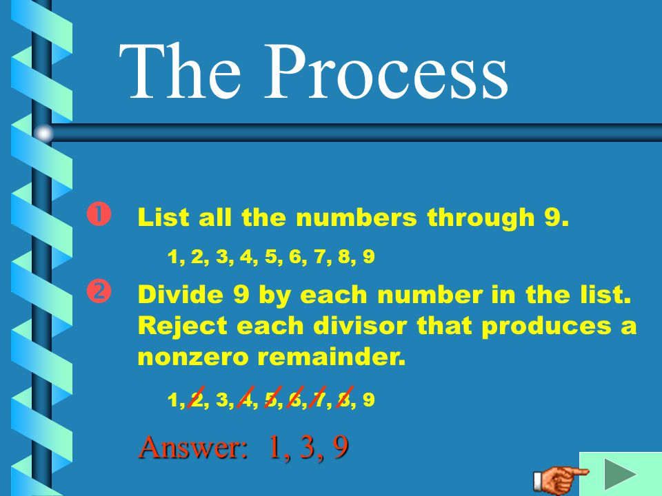 The Process Answer: 1, 3, 9 List all the numbers through 9.