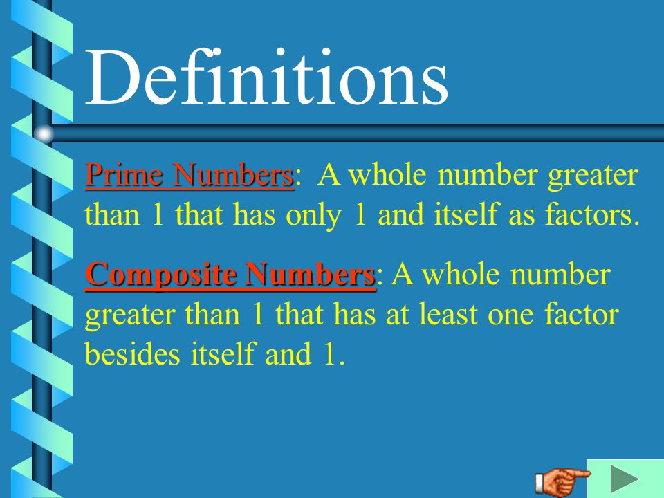 Definitions Prime Numbers: A whole number greater than 1 that has only 1 and itself as factors.