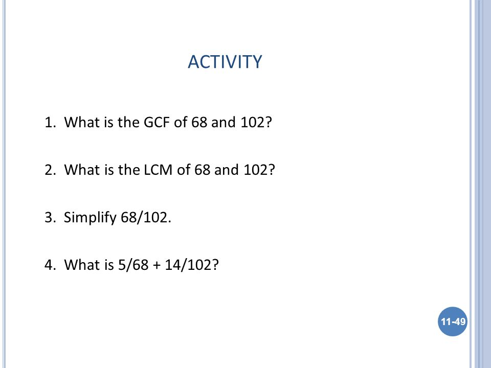 ACTIVITY 1. What is the GCF of 68 and 102. 2. What is the LCM of 68 and 102.