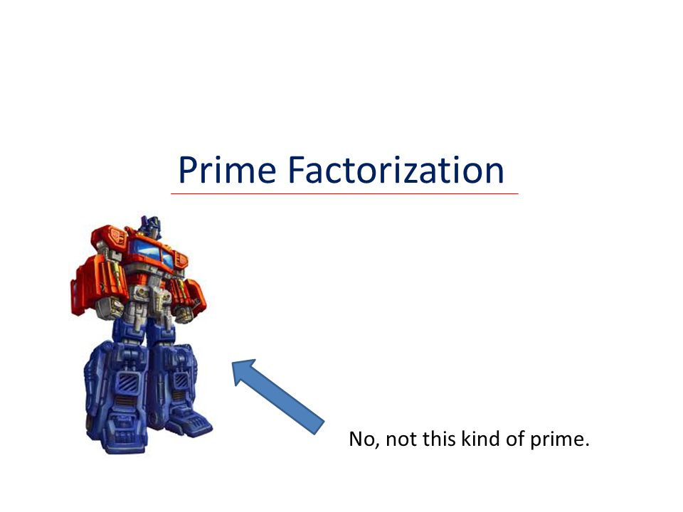 Prime Factorization No, not this kind of prime.