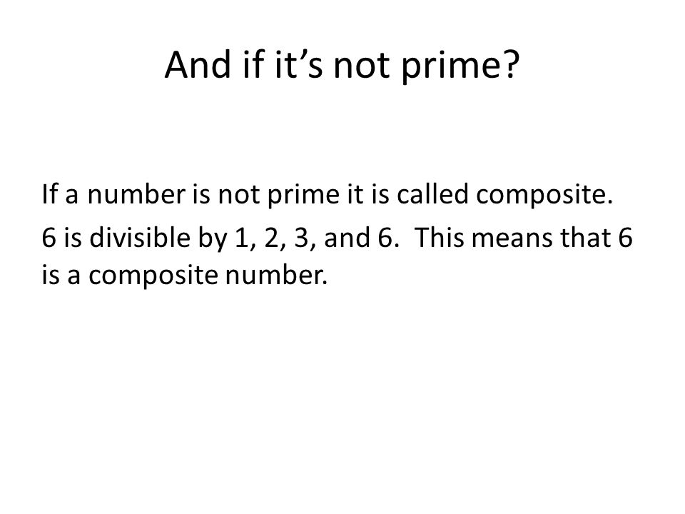 And if it's not prime. If a number is not prime it is called composite.