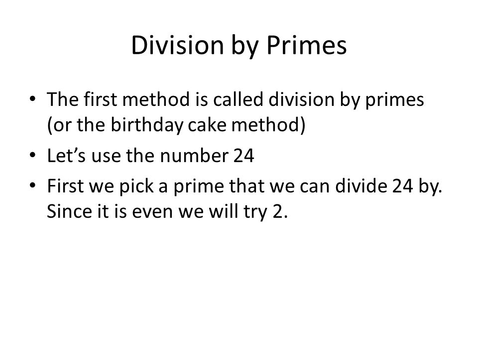 Division by Primes The first method is called division by primes (or the birthday cake method) Let's use the number 24.