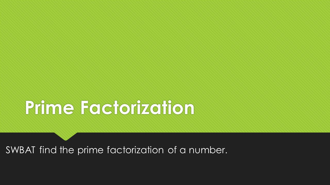 SWBAT find the prime factorization of a number.