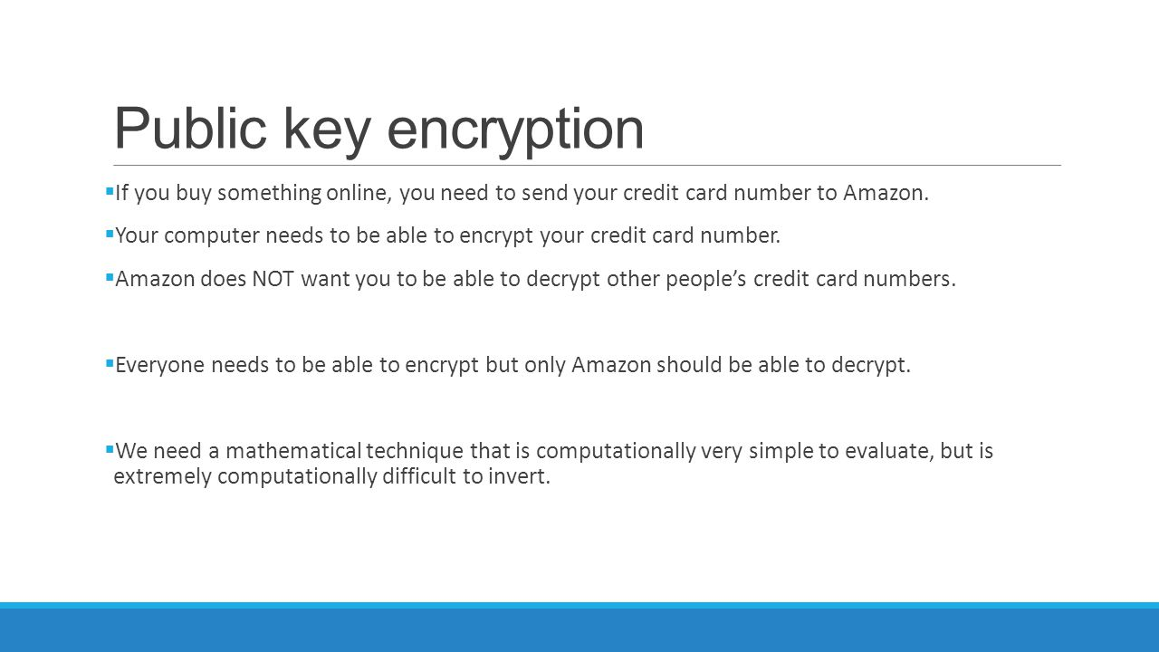 Public key encryption If you buy something online, you need to send your credit card number to Amazon.