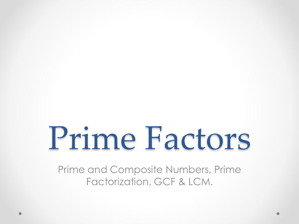 Prime and Composite Numbers, Prime Factorization, GCF & LCM.