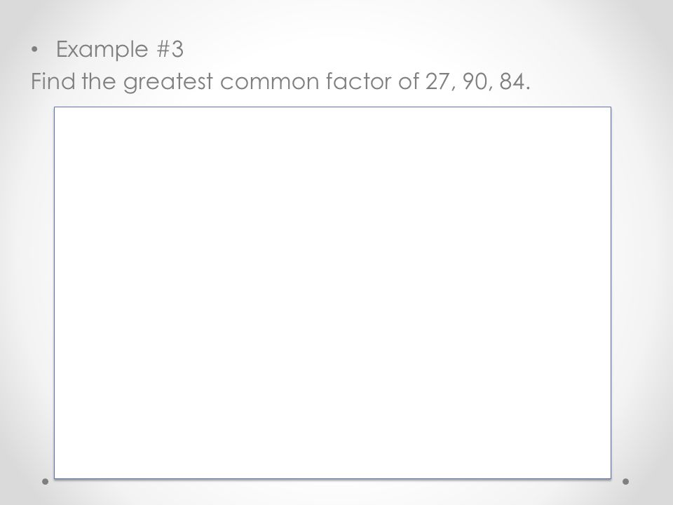 Example #3 Find the greatest common factor of 27, 90, 84.