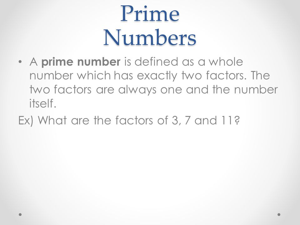 Prime Numbers A prime number is defined as a whole number which has exactly two factors. The two factors are always one and the number itself.