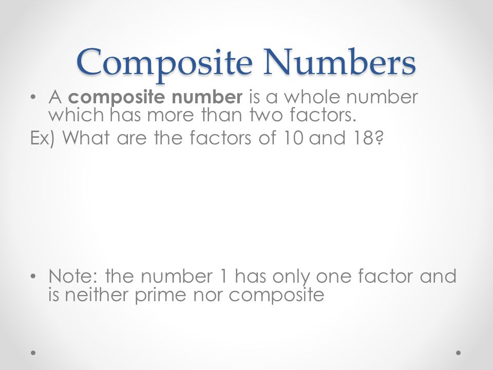 Composite Numbers A composite number is a whole number which has more than two factors. Ex) What are the factors of 10 and 18