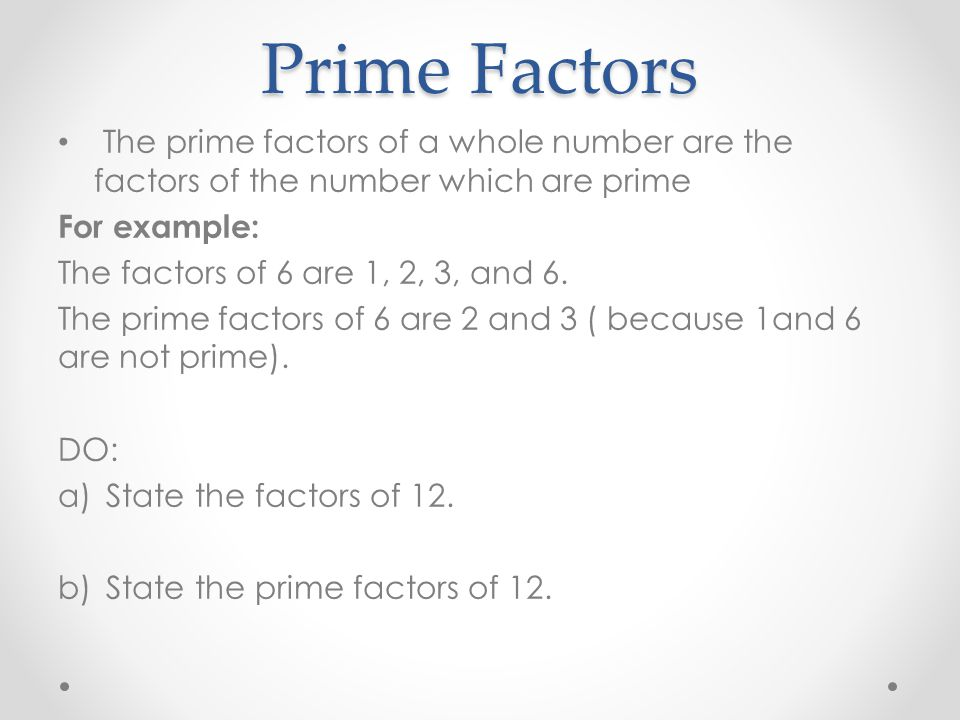 Prime Factors The prime factors of a whole number are the factors of the number which are prime. For example: