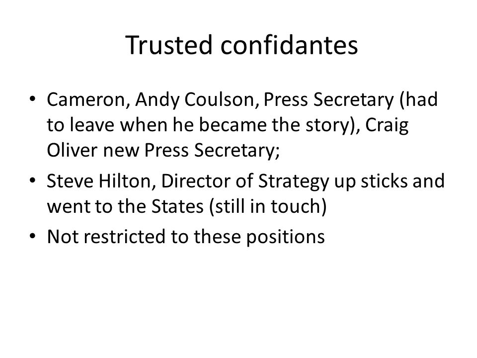 Trusted confidantes Cameron, Andy Coulson, Press Secretary (had to leave when he became the story), Craig Oliver new Press Secretary;
