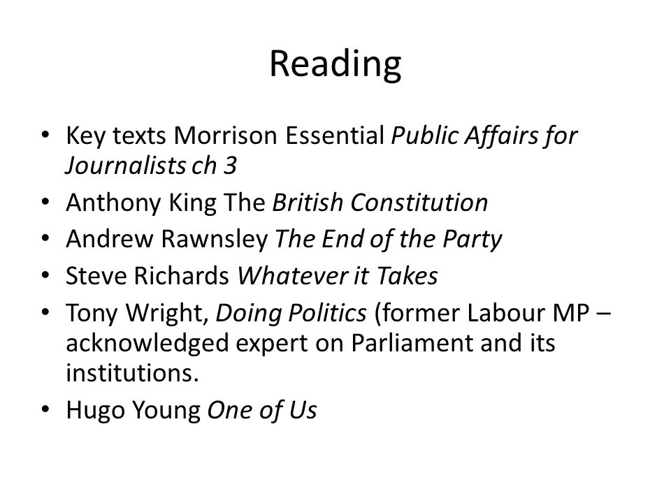 Reading Key texts Morrison Essential Public Affairs for Journalists ch 3. Anthony King The British Constitution.