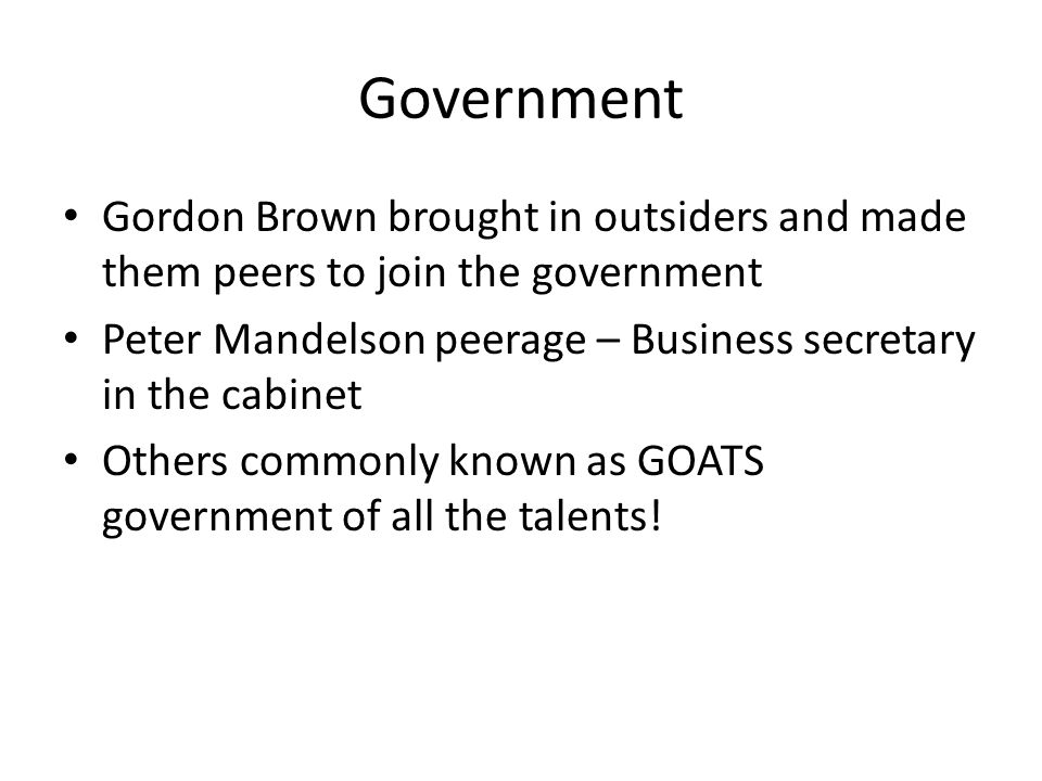 Government Gordon Brown brought in outsiders and made them peers to join the government. Peter Mandelson peerage – Business secretary in the cabinet.