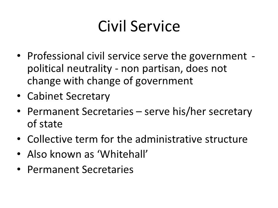 Civil Service Professional civil service serve the government - political neutrality - non partisan, does not change with change of government.