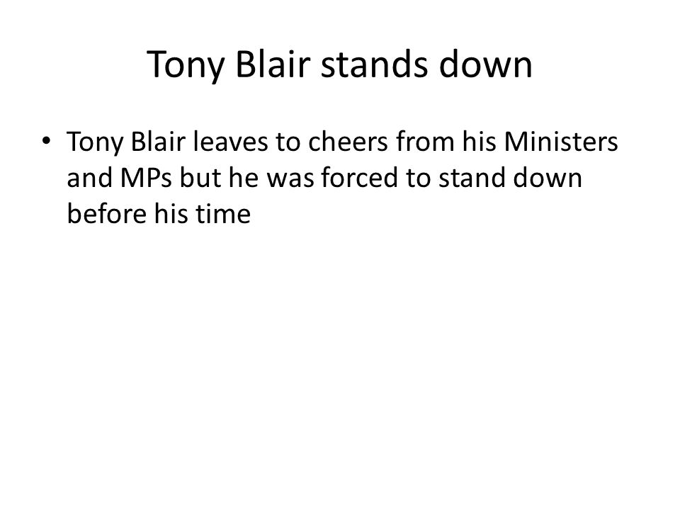 Tony Blair stands down Tony Blair leaves to cheers from his Ministers and MPs but he was forced to stand down before his time.