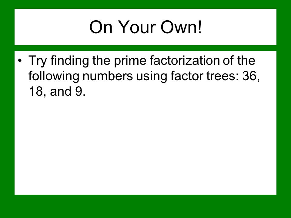 On Your Own! Try finding the prime factorization of the following numbers using factor trees: 36, 18, and 9.