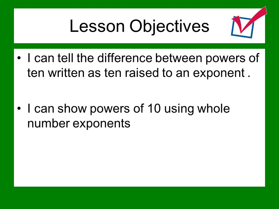 Lesson Objectives I can tell the difference between powers of ten written as ten raised to an exponent .