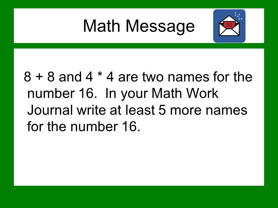 Math Message 8 + 8 and 4 * 4 are two names for the number 16. In your Math Work Journal write at least 5 more names for the number 16.