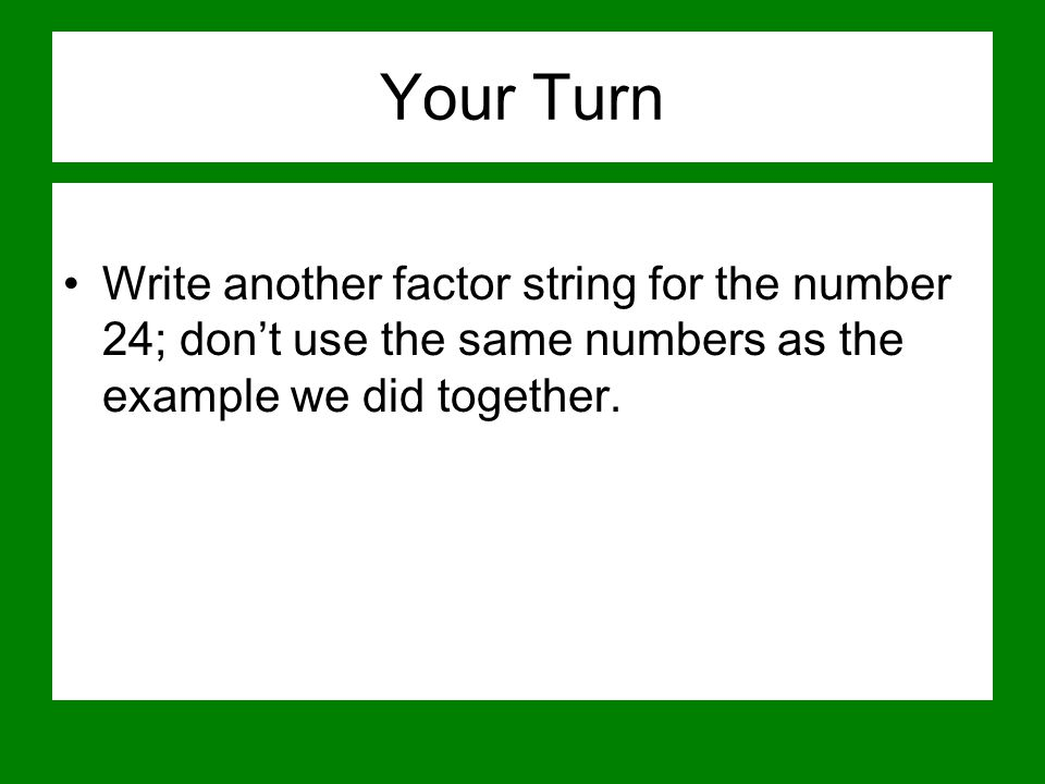 Your Turn Write another factor string for the number 24; don't use the same numbers as the example we did together.
