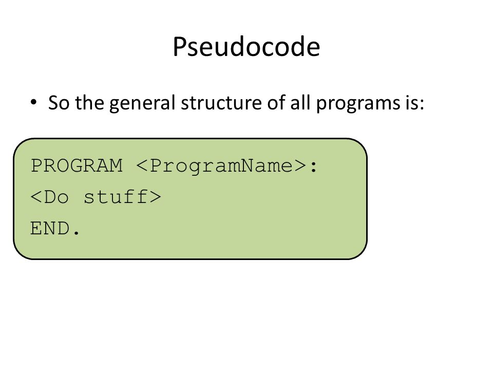 Pseudocode So the general structure of all programs is: