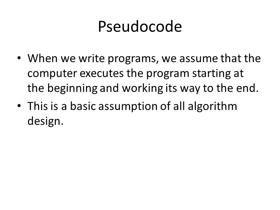 Pseudocode When we write programs, we assume that the computer executes the program starting at the beginning and working its way to the end.