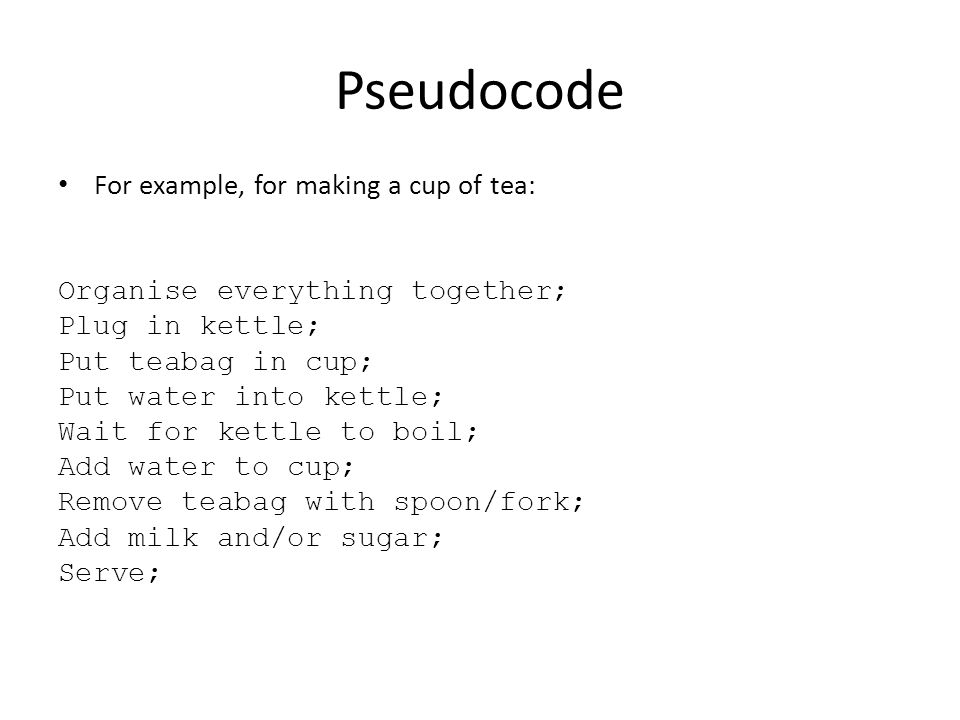 Pseudocode For example, for making a cup of tea: