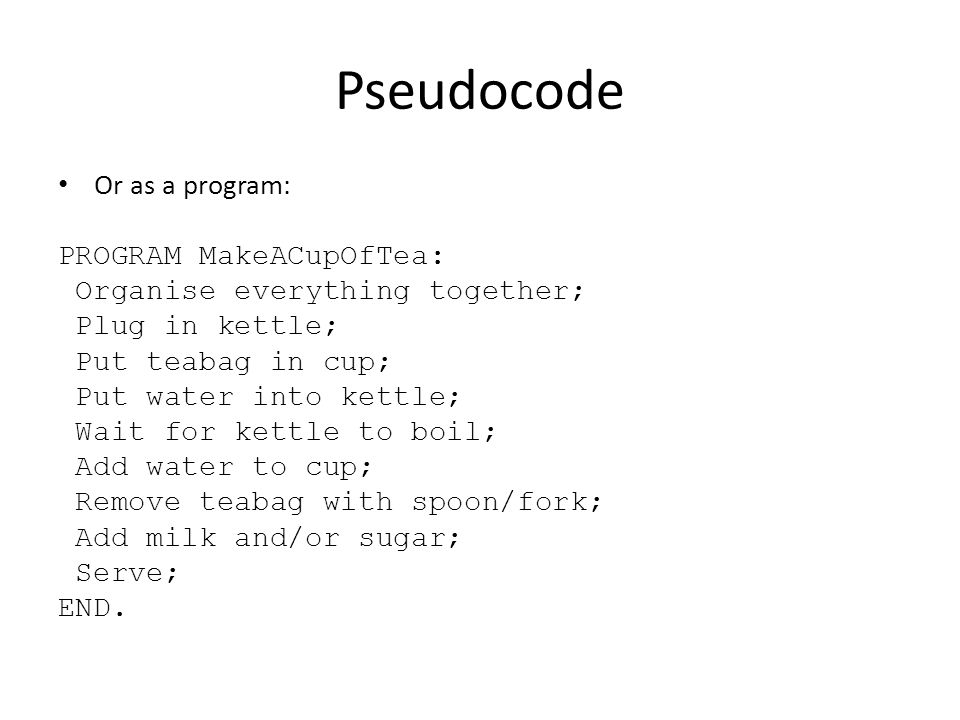 Pseudocode Or as a program: PROGRAM MakeACupOfTea: