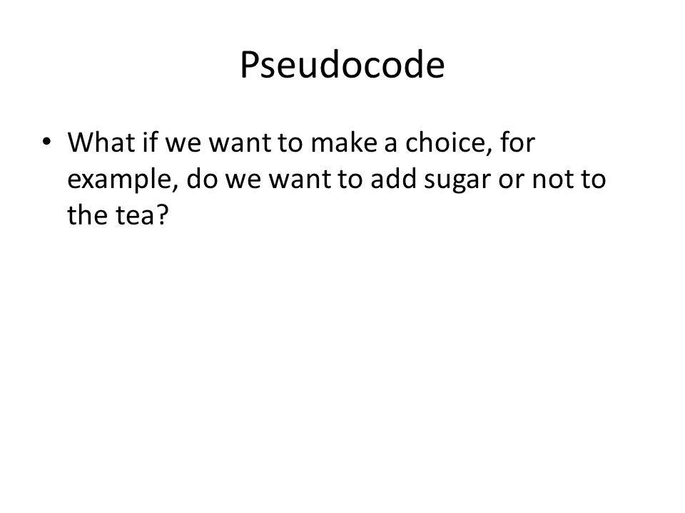 Pseudocode What if we want to make a choice, for example, do we want to add sugar or not to the tea