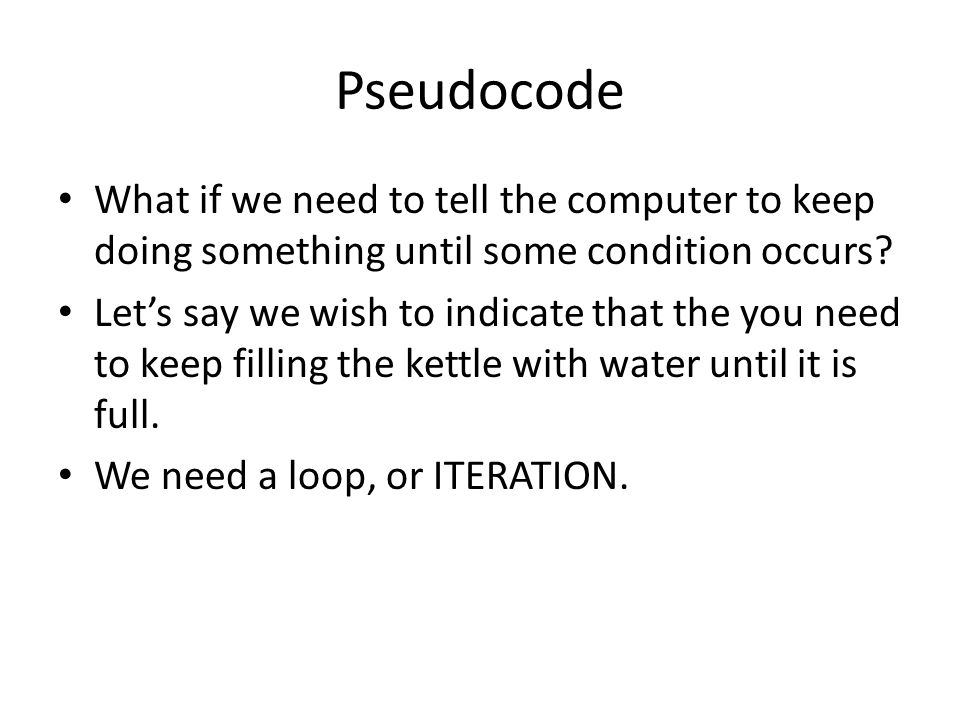 Pseudocode What if we need to tell the computer to keep doing something until some condition occurs