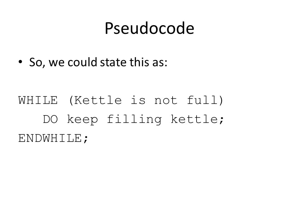 Pseudocode So, we could state this as: WHILE (Kettle is not full)