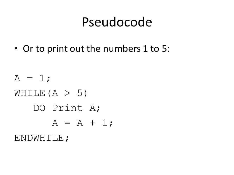 Pseudocode Or to print out the numbers 1 to 5: A = 1; WHILE(A > 5)