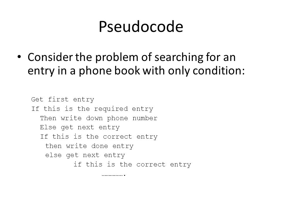 Pseudocode Consider the problem of searching for an entry in a phone book with only condition: Get first entry.