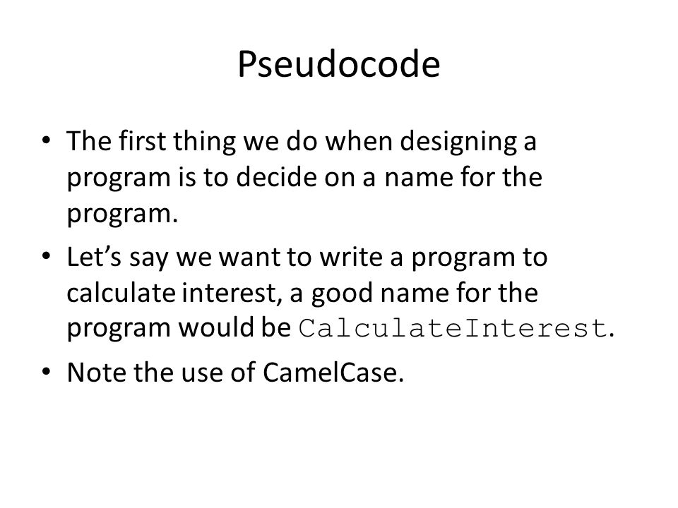 Pseudocode The first thing we do when designing a program is to decide on a name for the program.