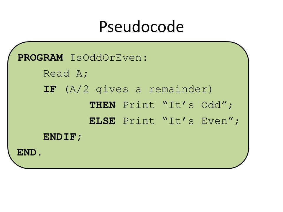 Pseudocode PROGRAM IsOddOrEven: Read A; IF (A/2 gives a remainder) THEN Print It's Odd ; ELSE Print It's Even ; ENDIF; END.
