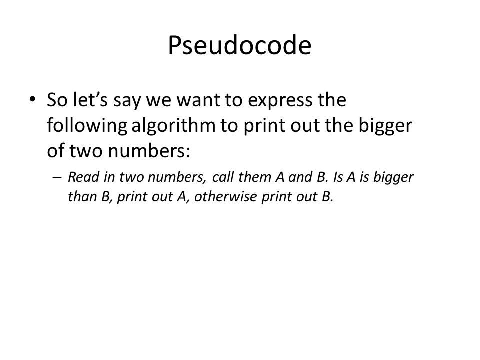Pseudocode So let's say we want to express the following algorithm to print out the bigger of two numbers: