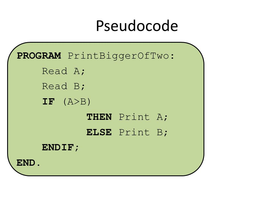 Pseudocode PROGRAM PrintBiggerOfTwo: Read A; Read B; IF (A>B) THEN Print A; ELSE Print B; ENDIF; END.