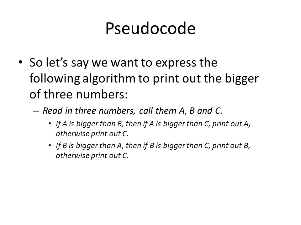 Pseudocode So let's say we want to express the following algorithm to print out the bigger of three numbers: