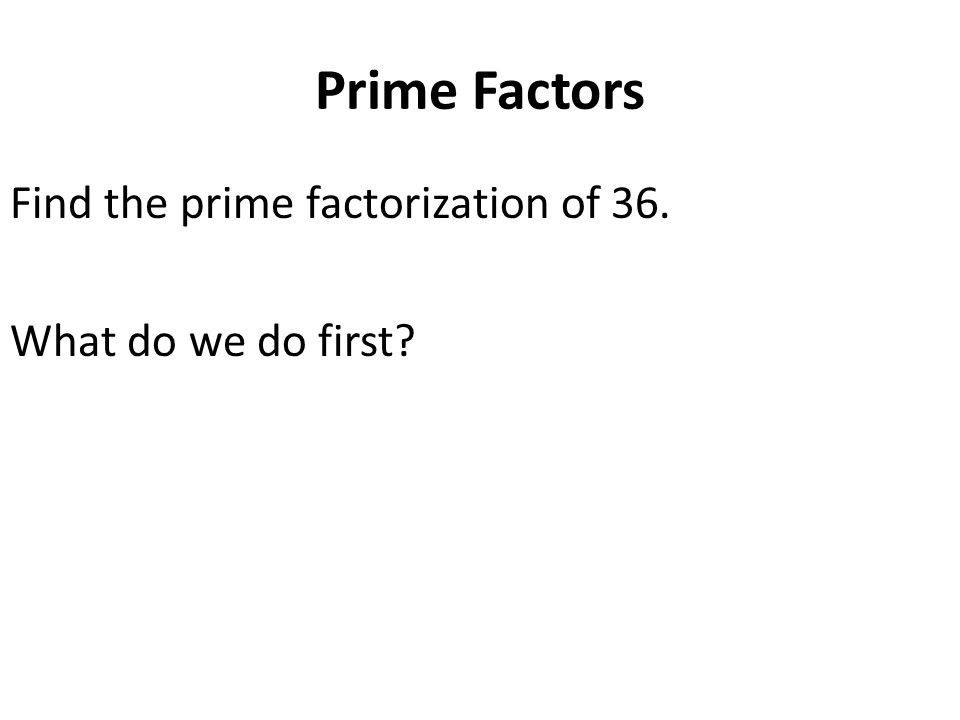 Prime Factors Find the prime factorization of 36. What do we do first