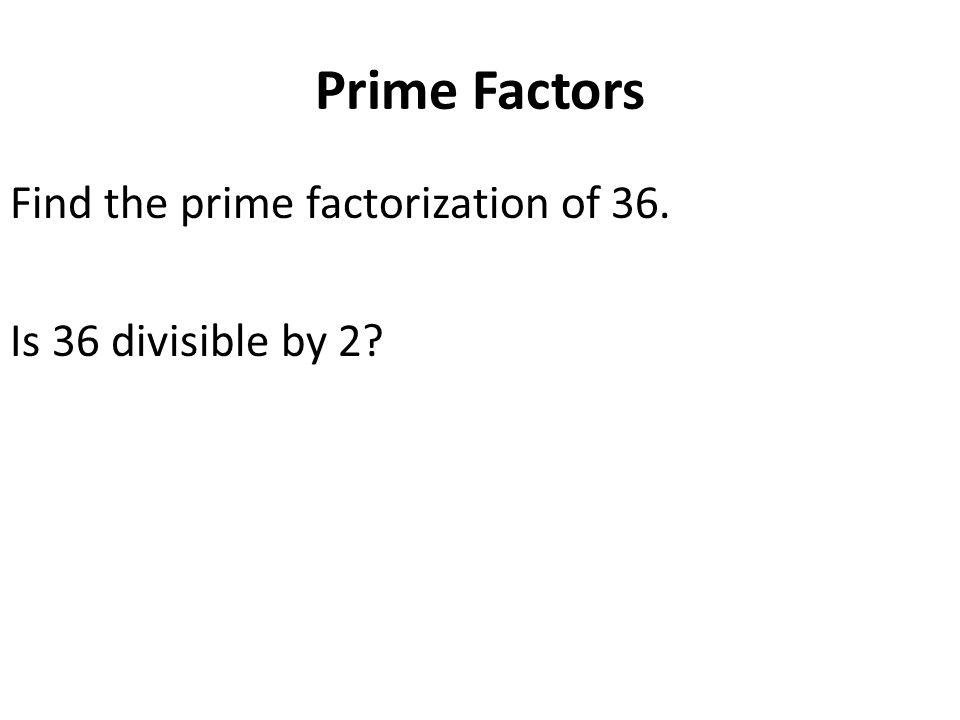 Prime Factors Find the prime factorization of 36. Is 36 divisible by 2