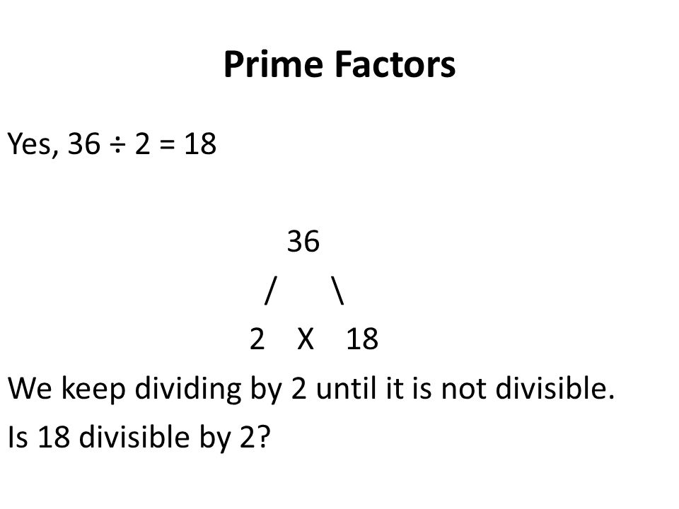 Prime Factors Yes, 36 ÷ 2 = 18 36 / \ 2 X 18 We keep dividing by 2 until it is not divisible.