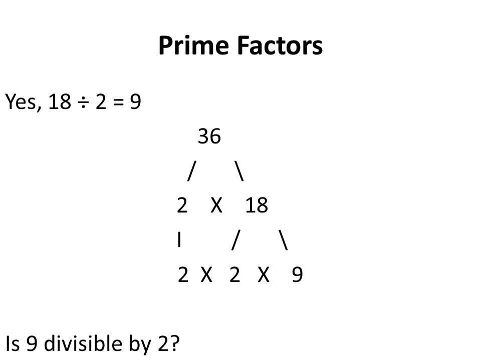 Prime Factors Yes, 18 ÷ 2 = 9 36 / \ 2 X 18 I / \ 2 X 2 X 9 Is 9 divisible by 2