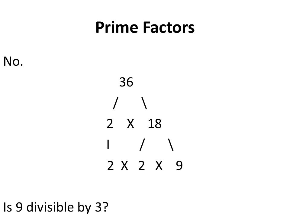 Prime Factors No. 36 / \ 2 X 18 I / \ 2 X 2 X 9 Is 9 divisible by 3