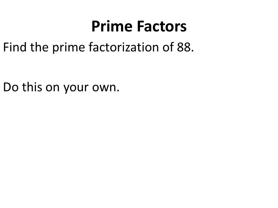 Prime Factors Find the prime factorization of 88. Do this on your own.